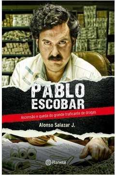 Pablo Escobar Ascensão e Queda do Grande Traficante de Drogas