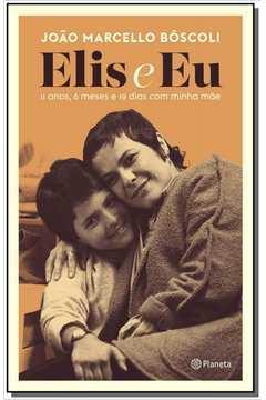 Elis e Eu - 11 Anos, 6 Meses e 19 Dias Com Minha Mãe