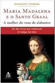 Maria Madalena e o Santo Graal: a Mulher do Vaso de Alabastro